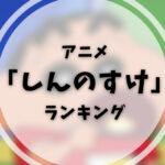 アニメ「クレヨンしんちゃん」|しんちゃんのランキング【1・2・3】